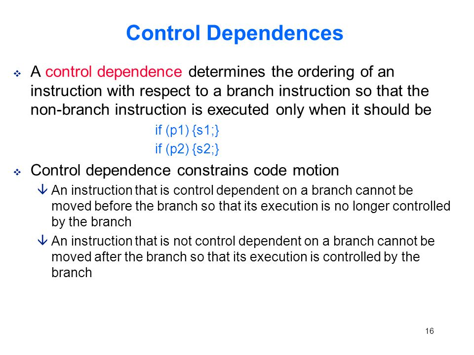 16 Control Dependences v A control dependence determines the ordering of an instruction with respect to a branch instruction so that the non-branch instruction is executed only when it should be if (p1) {s1;} if (p2) {s2;} v Control dependence constrains code motion âAn instruction that is control dependent on a branch cannot be moved before the branch so that its execution is no longer controlled by the branch âAn instruction that is not control dependent on a branch cannot be moved after the branch so that its execution is controlled by the branch