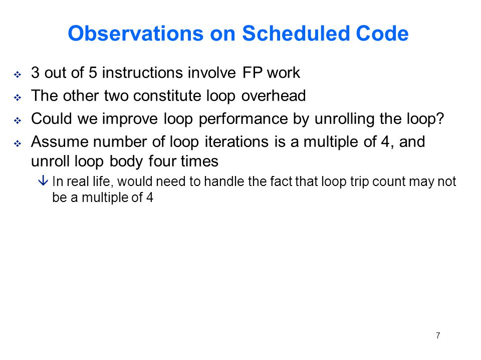 7 Observations on Scheduled Code v 3 out of 5 instructions involve FP work v The other two constitute loop overhead v Could we improve loop performance by unrolling the loop.