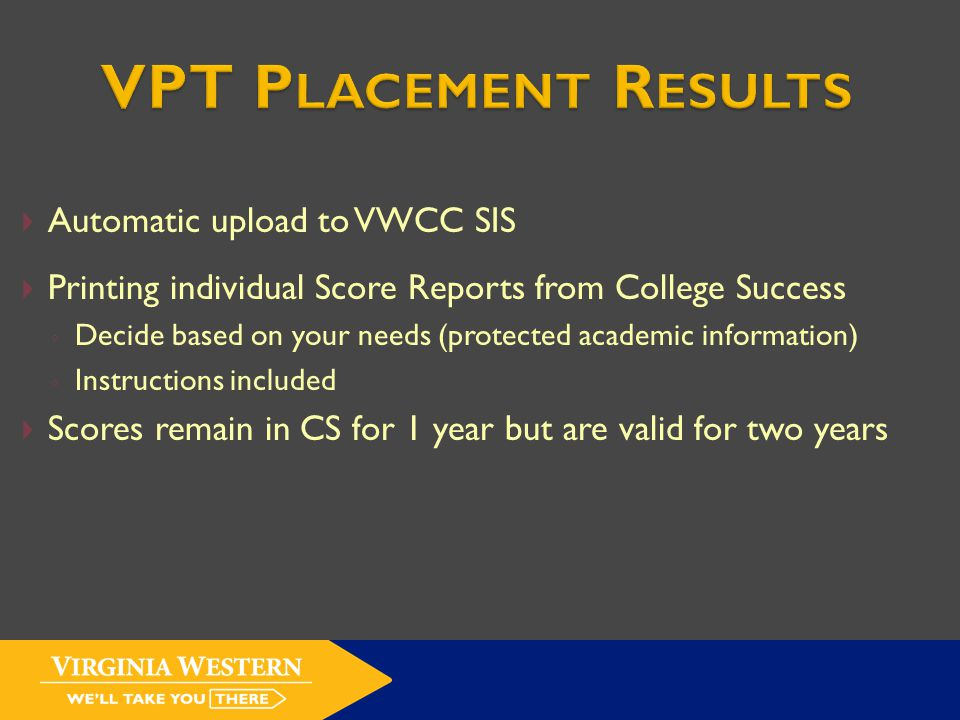 Automatic upload to VWCC SIS  Printing individual Score Reports from College Success ◦ Decide based on your needs (protected academic information) ◦ Instructions included  Scores remain in CS for 1 year but are valid for two years