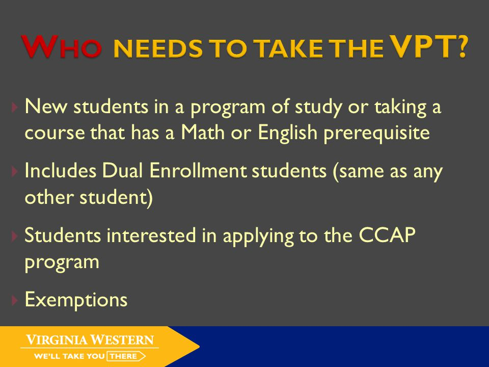  New students in a program of study or taking a course that has a Math or English prerequisite  Includes Dual Enrollment students (same as any other student)  Students interested in applying to the CCAP program  Exemptions