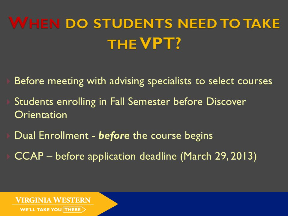  Before meeting with advising specialists to select courses  Students enrolling in Fall Semester before Discover Orientation  Dual Enrollment - before the course begins  CCAP – before application deadline (March 29, 2013)