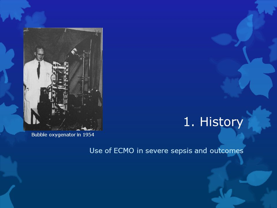 1. History Use of ECMO in severe sepsis and outcomes Bubble oxygenator in 1954