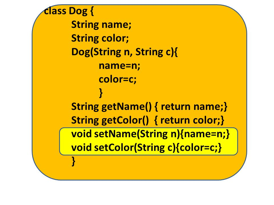 class Dog { String name; String color; Dog(String n, String c){ name=n; color=c; } String getName() { return name;} String getColor() { return color;} void setName(String n){name=n;} void setColor(String c){color=c;} }