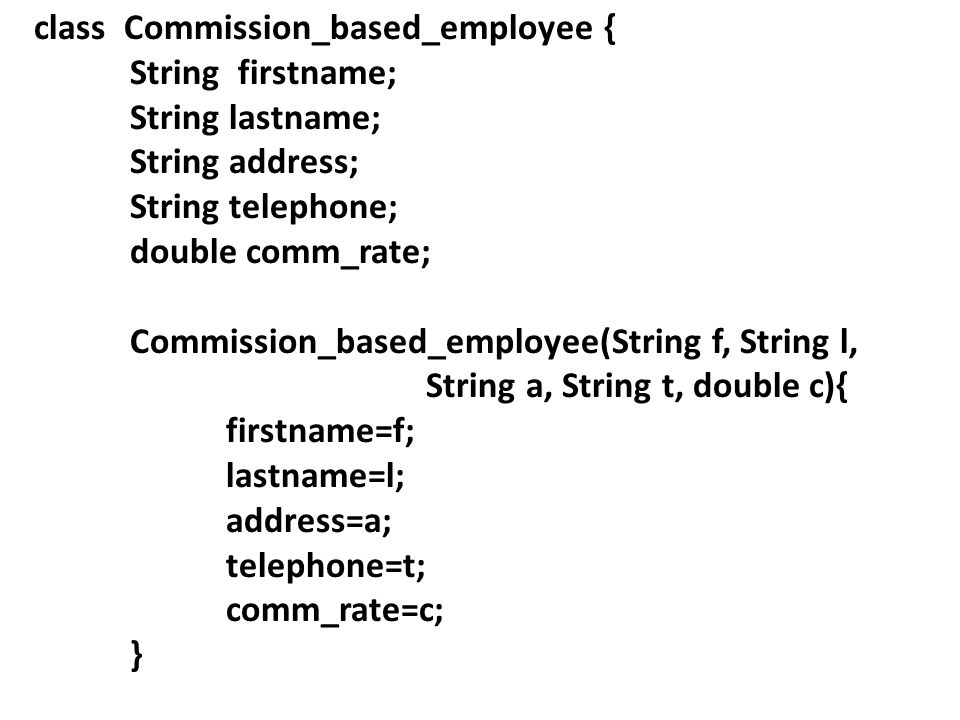 class Commission_based_employee { String firstname; String lastname; String address; String telephone; double comm_rate; Commission_based_employee(String f, String l, String a, String t, double c){ firstname=f; lastname=l; address=a; telephone=t; comm_rate=c; }