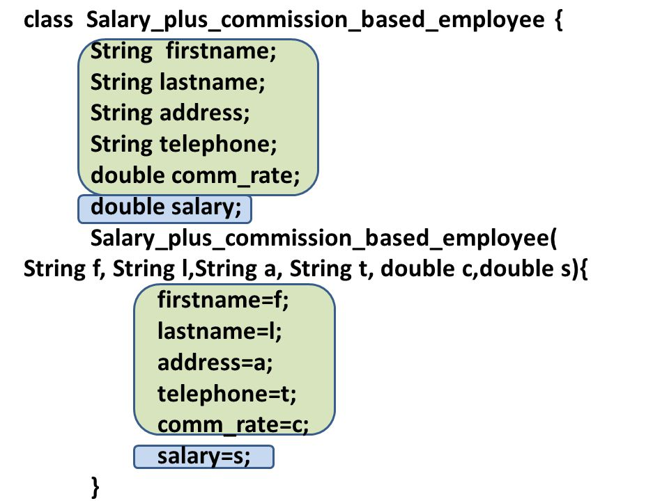 class Salary_plus_commission_based_employee { String firstname; String lastname; String address; String telephone; double comm_rate; double salary; Salary_plus_commission_based_employee( String f, String l,String a, String t, double c,double s){ firstname=f; lastname=l; address=a; telephone=t; comm_rate=c; salary=s; }