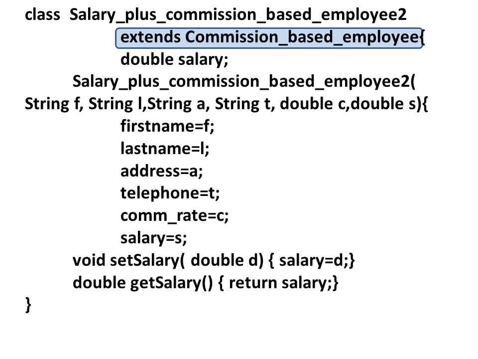 class Salary_plus_commission_based_employee2 extends Commission_based_employee{ double salary; Salary_plus_commission_based_employee2( String f, String l,String a, String t, double c,double s){ firstname=f; lastname=l; address=a; telephone=t; comm_rate=c; salary=s; void setSalary( double d) { salary=d;} double getSalary() { return salary;} }