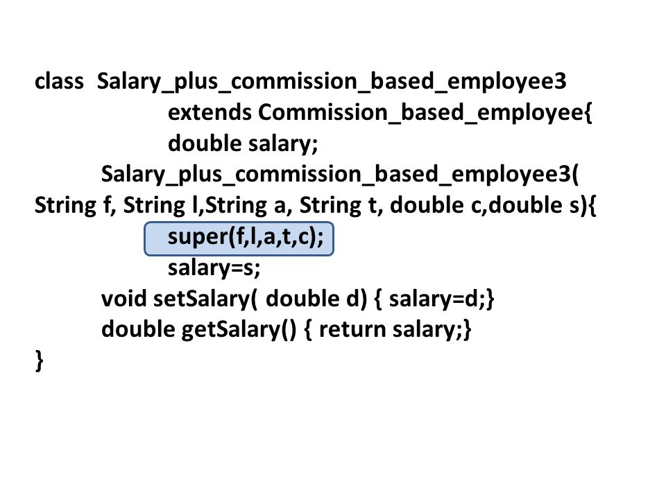 class Salary_plus_commission_based_employee3 extends Commission_based_employee{ double salary; Salary_plus_commission_based_employee3( String f, String l,String a, String t, double c,double s){ super(f,l,a,t,c); salary=s; void setSalary( double d) { salary=d;} double getSalary() { return salary;} }
