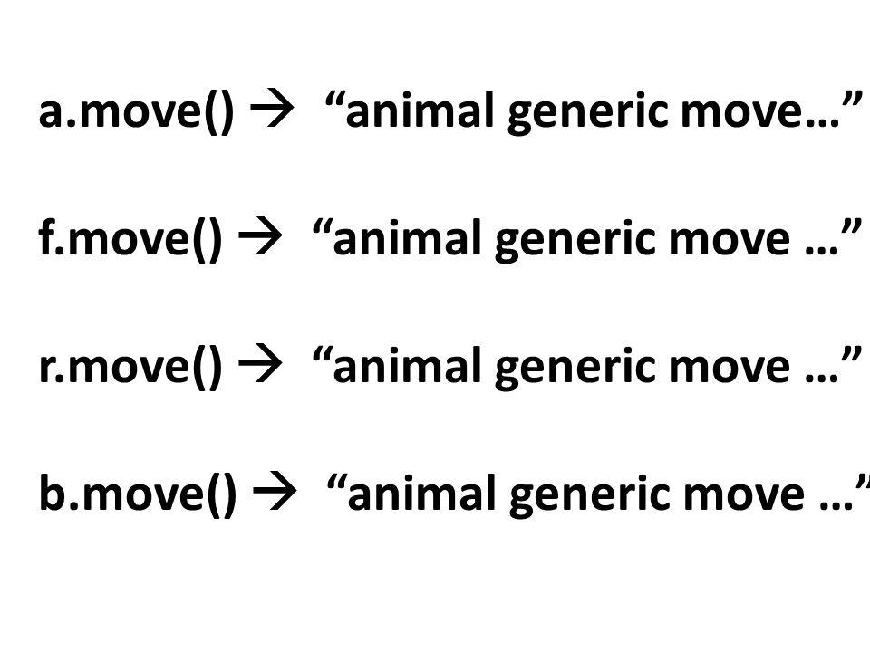 a.move()  animal generic move… f.move()  animal generic move … r.move()  animal generic move … b.move()  animal generic move …