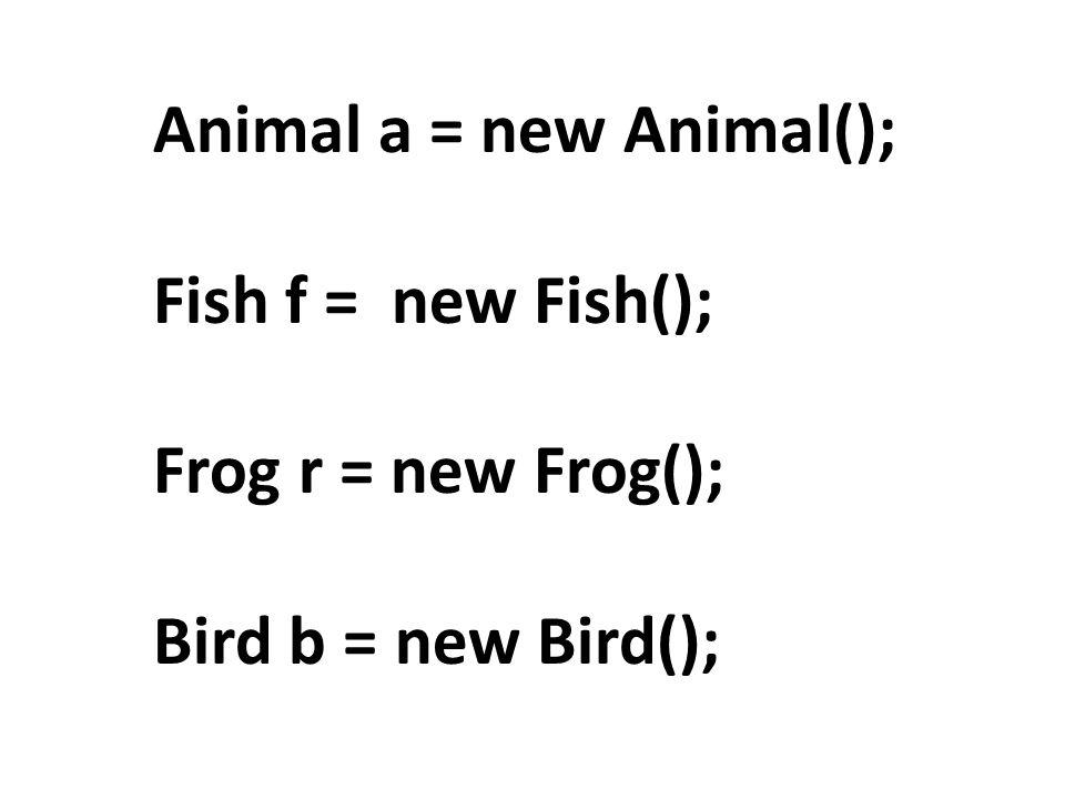 Animal a = new Animal(); Fish f = new Fish(); Frog r = new Frog(); Bird b = new Bird();