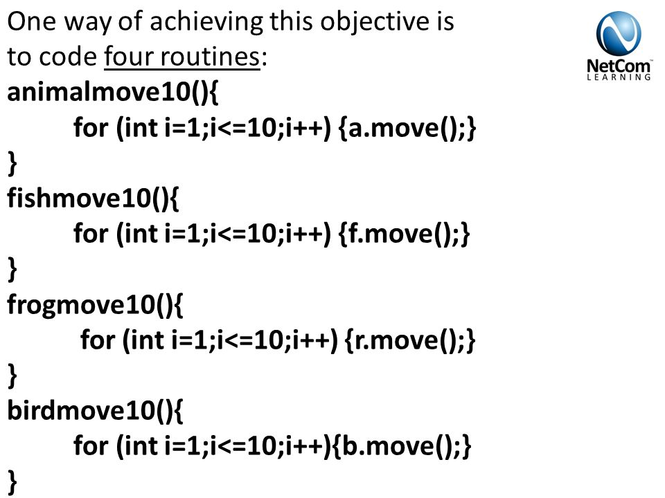 One way of achieving this objective is to code four routines: animalmove10(){ for (int i=1;i<=10;i++) {a.move();} } fishmove10(){ for (int i=1;i<=10;i++) {f.move();} } frogmove10(){ for (int i=1;i<=10;i++) {r.move();} } birdmove10(){ for (int i=1;i<=10;i++){b.move();} }