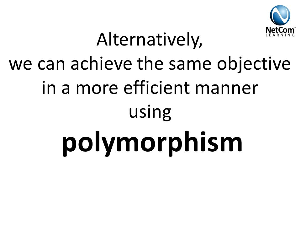 Alternatively, we can achieve the same objective in a more efficient manner using polymorphism