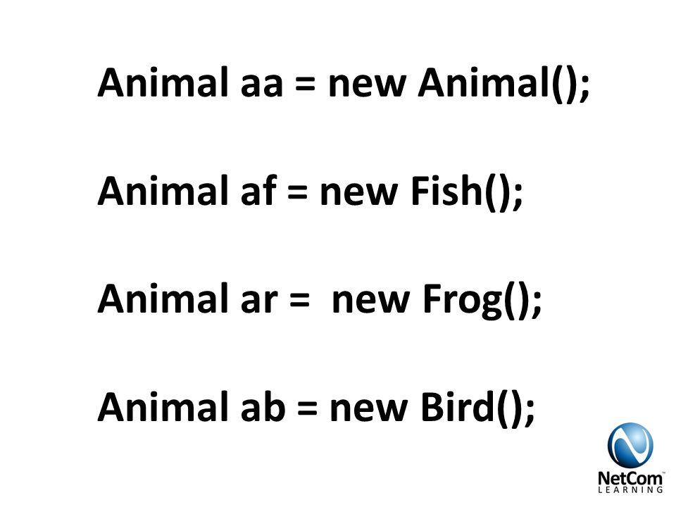 Animal aa = new Animal(); Animal af = new Fish(); Animal ar = new Frog(); Animal ab = new Bird();