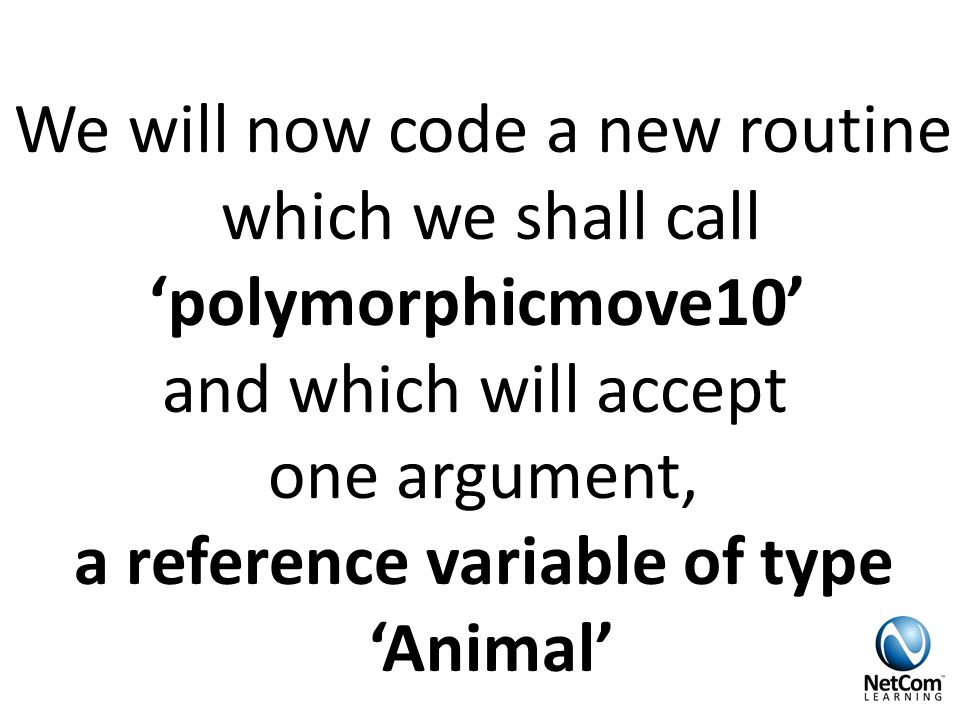 We will now code a new routine which we shall call 'polymorphicmove10' and which will accept one argument, a reference variable of type 'Animal'