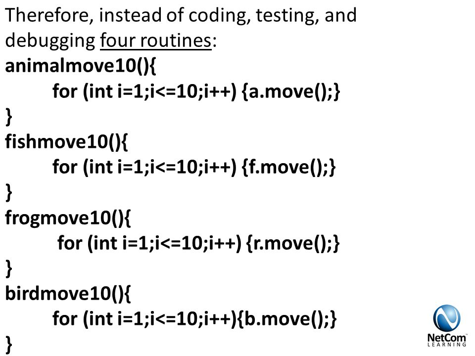 Therefore, instead of coding, testing, and debugging four routines: animalmove10(){ for (int i=1;i<=10;i++) {a.move();} } fishmove10(){ for (int i=1;i<=10;i++) {f.move();} } frogmove10(){ for (int i=1;i<=10;i++) {r.move();} } birdmove10(){ for (int i=1;i<=10;i++){b.move();} }