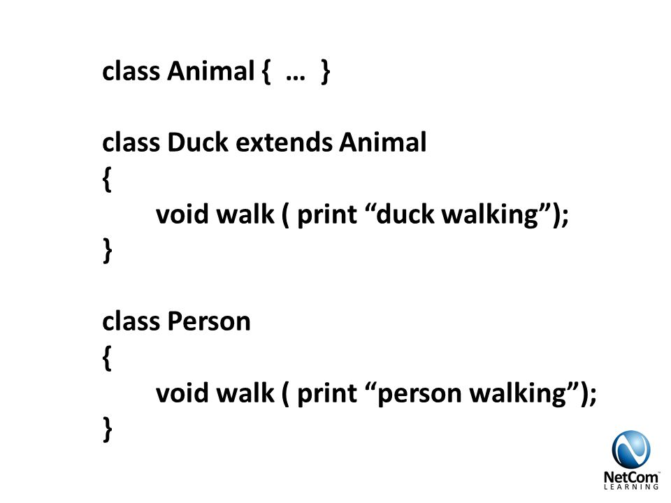 class Animal { … } class Duck extends Animal { void walk ( print duck walking ); } class Person { void walk ( print person walking ); }
