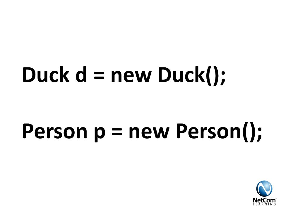 Duck d = new Duck(); Person p = new Person();