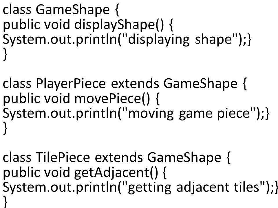 class GameShape { public void displayShape() { System.out.println( displaying shape );} } class PlayerPiece extends GameShape { public void movePiece() { System.out.println( moving game piece );} } class TilePiece extends GameShape { public void getAdjacent() { System.out.println( getting adjacent tiles );} }