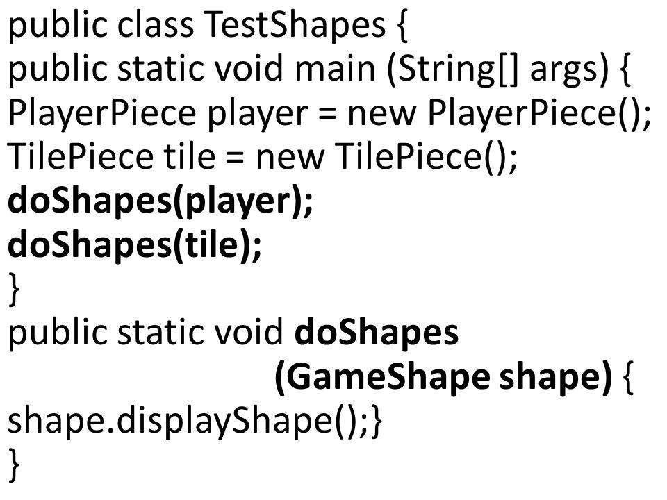 public class TestShapes { public static void main (String[] args) { PlayerPiece player = new PlayerPiece(); TilePiece tile = new TilePiece(); doShapes(player); doShapes(tile); } public static void doShapes (GameShape shape) { shape.displayShape();} }