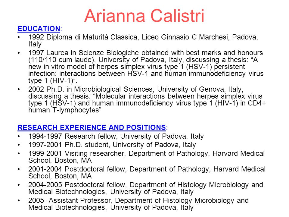 Arianna Calistri EDUCATION: 1992 Diploma di Maturità Classica, Liceo Ginnasio C Marchesi, Padova, Italy 1997 Laurea in Scienze Biologiche obtained with best marks and honours (110/110 cum laude), University of Padova, Italy, discussing a thesis: A new in vitro model of herpes simplex virus type 1 (HSV-1) persistent infection: interactions between HSV-1 and human immunodeficiency virus type 1 (HIV-1) .
