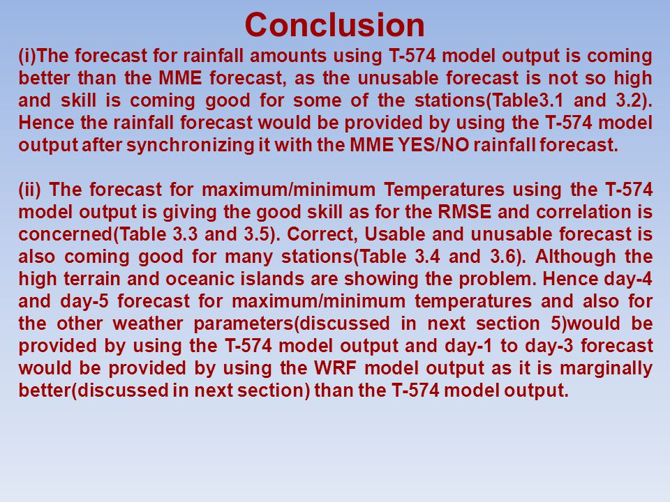 Conclusion (i)The forecast for rainfall amounts using T-574 model output is coming better than the MME forecast, as the unusable forecast is not so high and skill is coming good for some of the stations(Table3.1 and 3.2).
