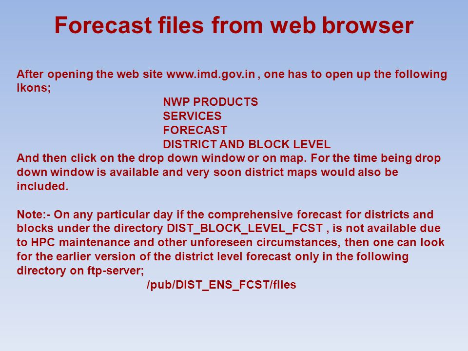 Forecast files from web browser After opening the web site www.imd.gov.in, one has to open up the following ikons; NWP PRODUCTS SERVICES FORECAST DISTRICT AND BLOCK LEVEL And then click on the drop down window or on map.