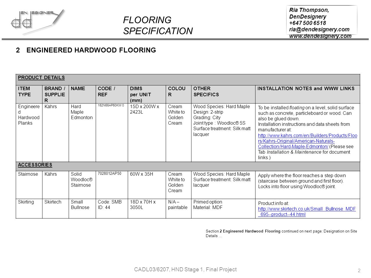 FLOORING SPECIFICATION Ria Thompson, DenDesignery +647 500 6518 ria@dendesignery.com www.dendesignery.com CADL03/6207, HND Stage 1, Final Project 2 PRODUCT DETAILS ITEM TYPE BRAND / SUPPLIE R NAMECODE / REF DIMS per UNIT (mm) COLOU R OTHER SPECIFICS INSTALLATION NOTES and WWW LINKS Engineere d Hardwood Planks KährsHard Maple Edmonton 152N55AP50KW 0 15D x 200W x 2423L Cream White to Golden Cream Wood Species: Hard Maple Design: 2-strip Grading: City Joint type : Woodloc® 5S Surface treatment: Silk matt lacquer To be installed floating on a level, solid surface such as concrete, particleboard or wood.