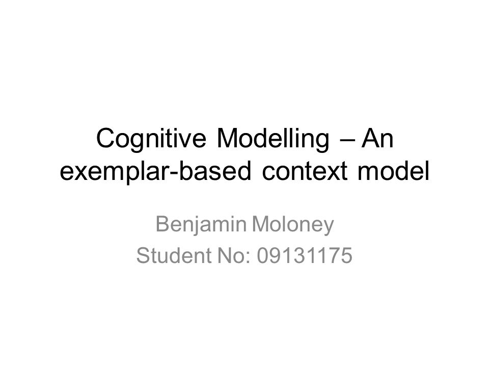 Cognitive Modelling – An exemplar-based context model Benjamin Moloney Student No: 09131175