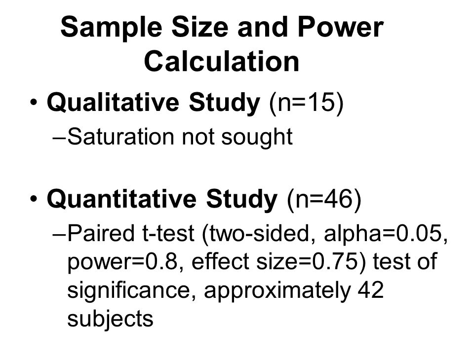 Sample Size and Power Calculation Qualitative Study (n=15) –Saturation not sought Quantitative Study (n=46) –Paired t-test (two-sided, alpha=0.05, power=0.8, effect size=0.75) test of significance, approximately 42 subjects