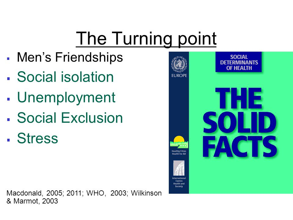 The Turning point  Men's Friendships  Social isolation  Unemployment  Social Exclusion  Stress Macdonald, 2005; 2011; WHO, 2003; Wilkinson & Marmot, 2003