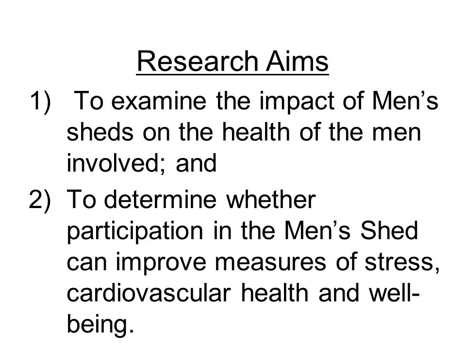Research Aims 1) To examine the impact of Men's sheds on the health of the men involved; and 2)To determine whether participation in the Men's Shed can improve measures of stress, cardiovascular health and well- being.