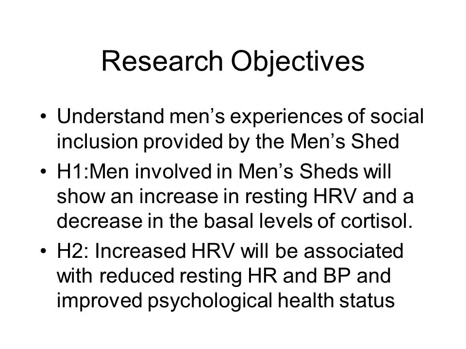 Research Objectives Understand men's experiences of social inclusion provided by the Men's Shed H1:Men involved in Men's Sheds will show an increase in resting HRV and a decrease in the basal levels of cortisol.