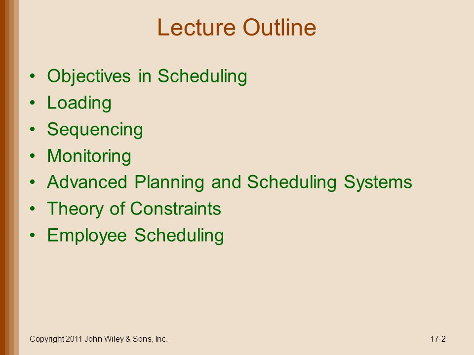 Advanced Planning and Scheduling Systems Infinite scheduling - assumes infinite capacity Loads without regard to capacity Then levels the load and sequences jobs Finite scheduling - assumes finite (limited) capacity Sequences jobs as part of the loading decision Resources are never loaded beyond capacity Copyright 2011 John Wiley & Sons, Inc.17-33