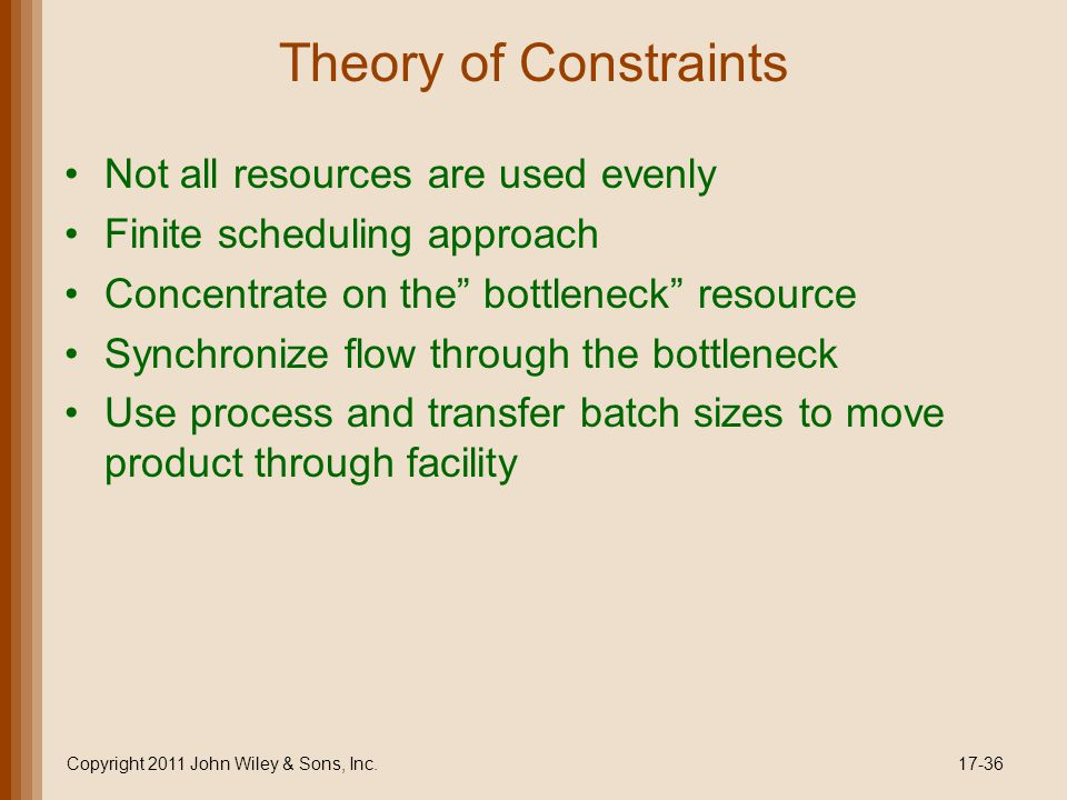 "Theory of Constraints Not all resources are used evenly Finite scheduling approach Concentrate on the"" bottleneck"" resource Synchronize flow through t"