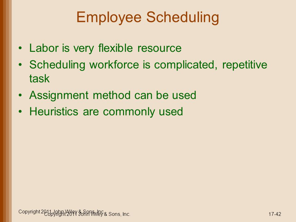 Copyright 2011 John Wiley & Sons, Inc. Employee Scheduling Labor is very flexible resource Scheduling workforce is complicated, repetitive task Assign