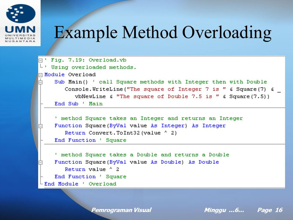 Pemrograman VisualMinggu …6… Page 15 Method Overloading Method overloading allows you to create multiple methods with the same name but differing numbers and types of parameters or with different orders of the parameters (by type) Overloaded methods are distinguished by their signatures, which are a combination of the method's name and parameter types, and the order of the parameter (by type)