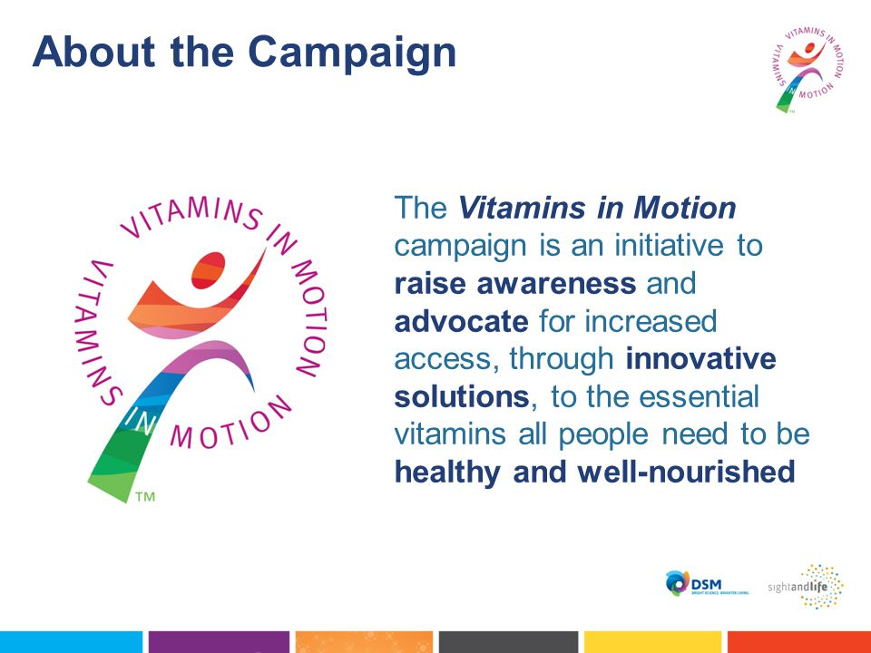 About the Campaign The Vitamins in Motion campaign is an initiative to raise awareness and advocate for increased access, through innovative solutions