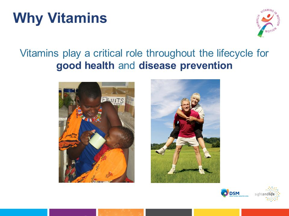Why Vitamins Vitamins play a critical role throughout the lifecycle for good health and disease prevention