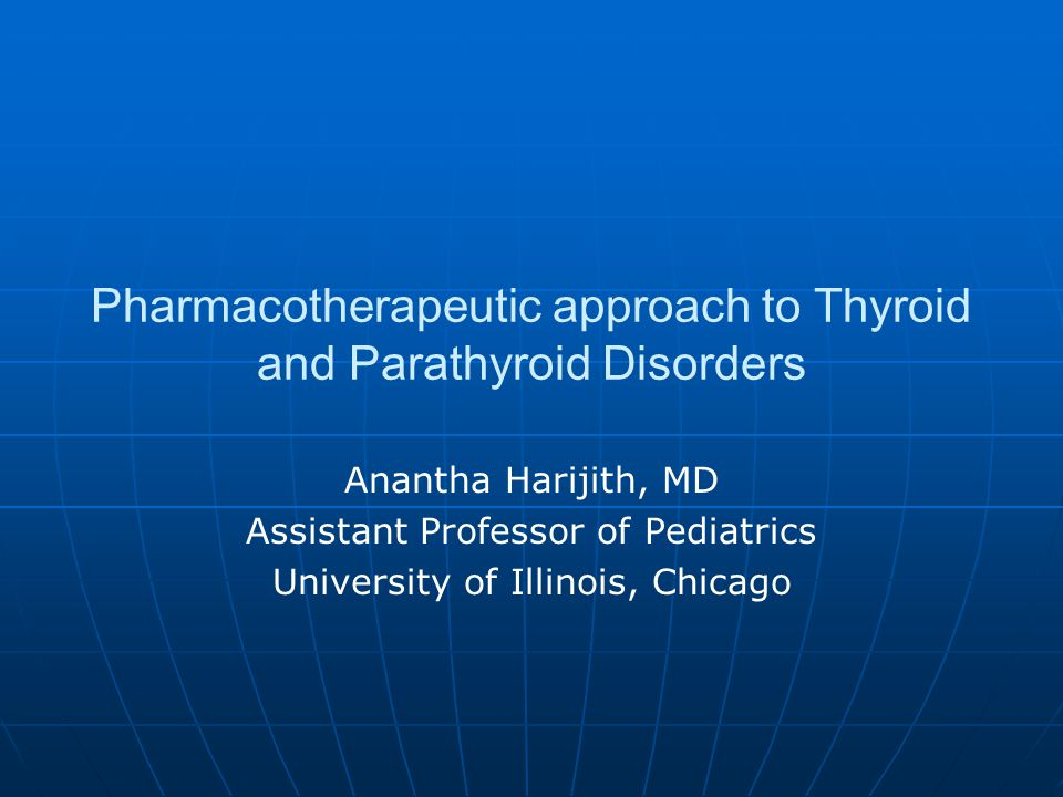 Pharmacotherapeutic approach to Thyroid and Parathyroid Disorders Anantha Harijith, MD Assistant Professor of Pediatrics University of Illinois, Chica