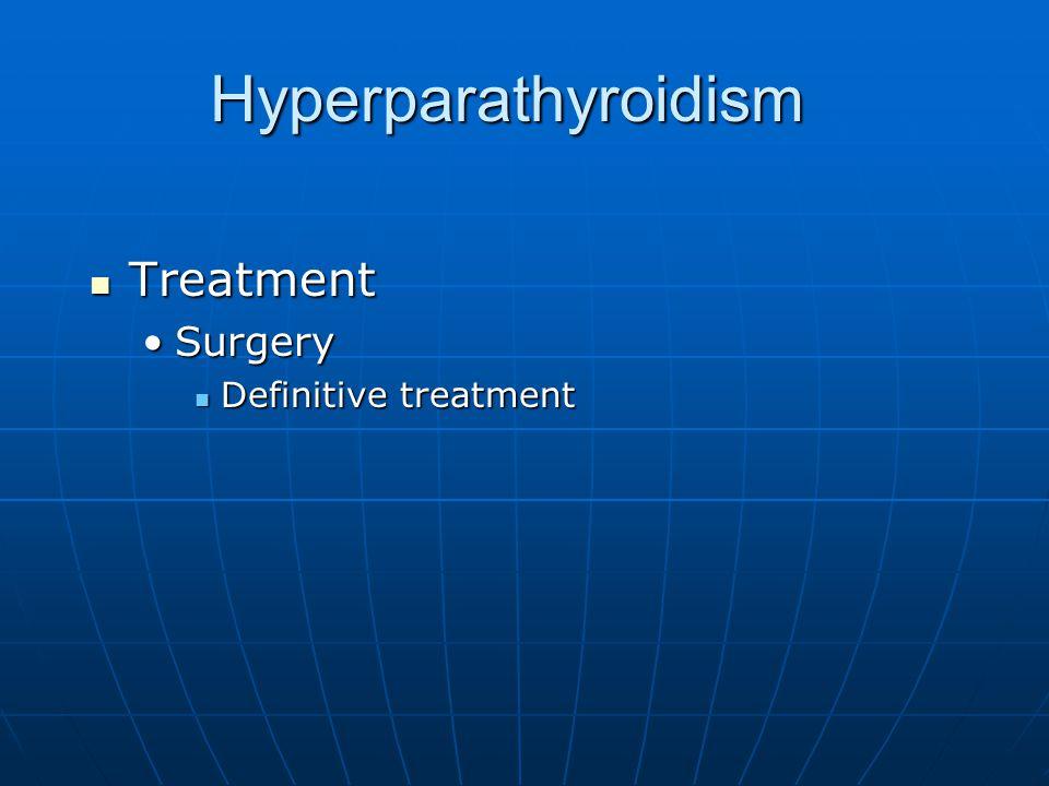 Hyperparathyroidism Treatment Treatment SurgerySurgery Definitive treatment Definitive treatment
