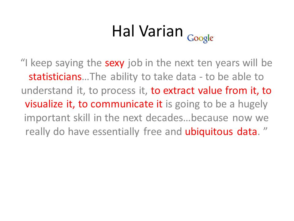 Hal Varian I keep saying the sexy job in the next ten years will be statisticians…The ability to take data - to be able to understand it, to process it, to extract value from it, to visualize it, to communicate it is going to be a hugely important skill in the next decades…because now we really do have essentially free and ubiquitous data.