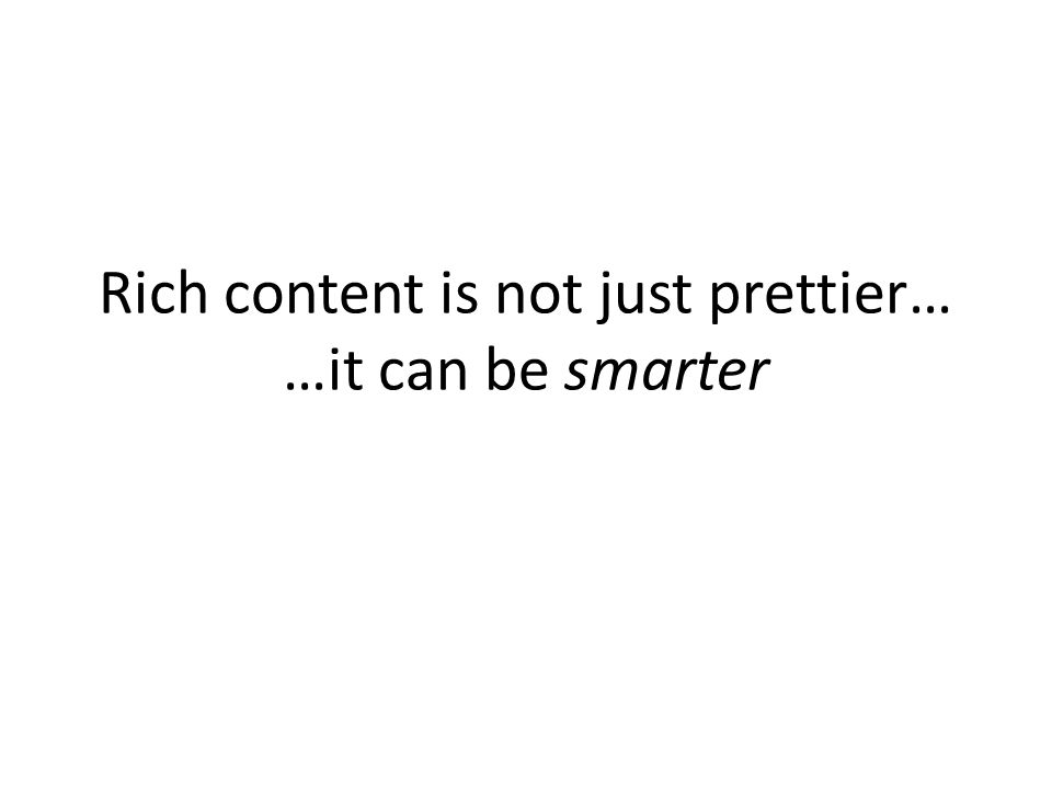 Rich content is not just prettier… …it can be smarter