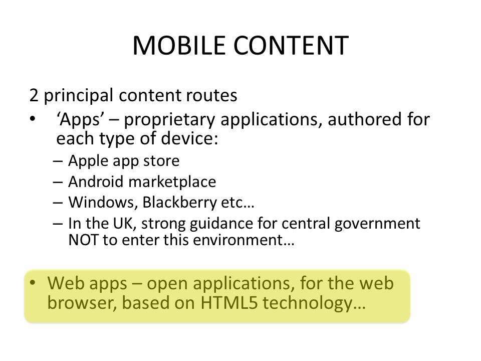 MOBILE CONTENT 2 principal content routes 'Apps' – proprietary applications, authored for each type of device: – Apple app store – Android marketplace – Windows, Blackberry etc… – In the UK, strong guidance for central government NOT to enter this environment… Web apps – open applications, for the web browser, based on HTML5 technology…