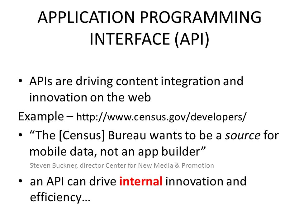 APPLICATION PROGRAMMING INTERFACE (API) APIs are driving content integration and innovation on the web Example – http://www.census.gov/developers/ The [Census] Bureau wants to be a source for mobile data, not an app builder Steven Buckner, director Center for New Media & Promotion an API can drive internal innovation and efficiency…