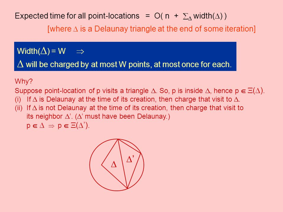 Expected time for all point-locations = O( n +   width(  ) ) [where  is a Delaunay triangle at the end of some iteration] Width(  ) = W   will be charged by at most W points, at most once for each.