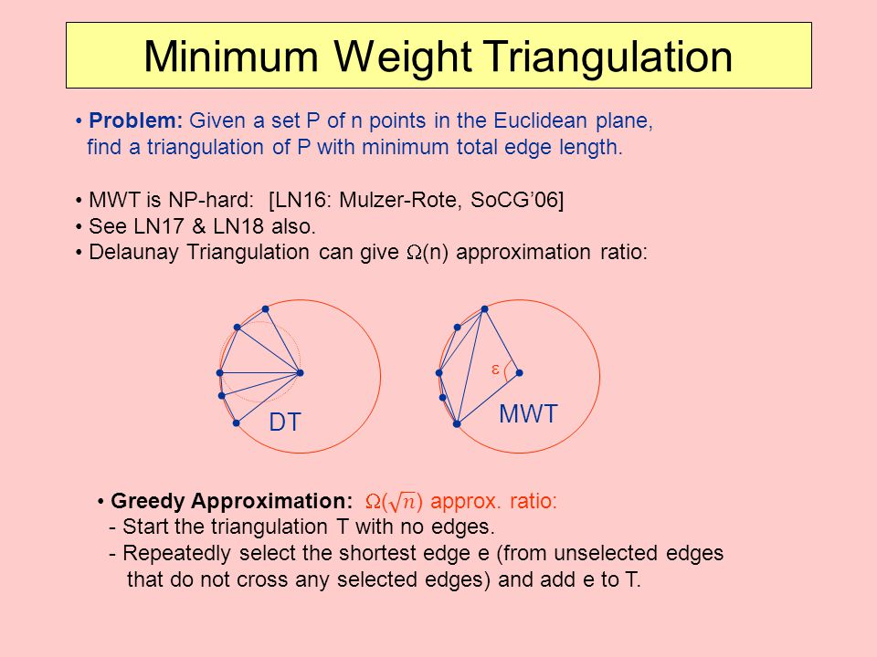 Minimum Weight Triangulation Problem: Given a set P of n points in the Euclidean plane, find a triangulation of P with minimum total edge length.
