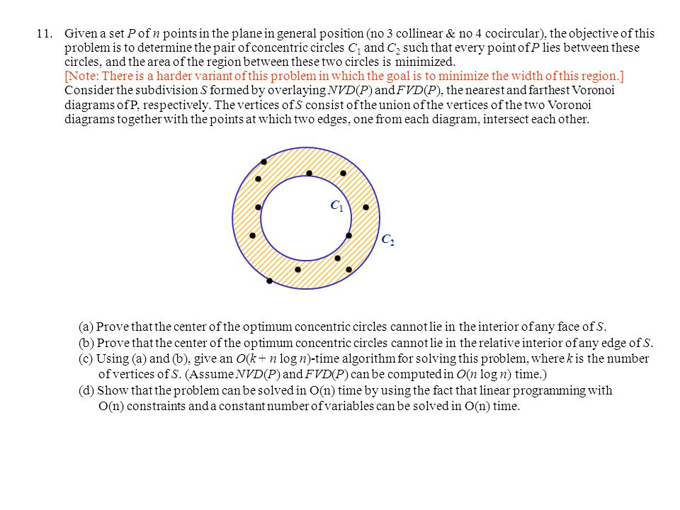 11.Given a set P of n points in the plane in general position (no 3 collinear & no 4 cocircular), the objective of this problem is to determine the pair of concentric circles C 1 and C 2 such that every point of P lies between these circles, and the area of the region between these two circles is minimized.