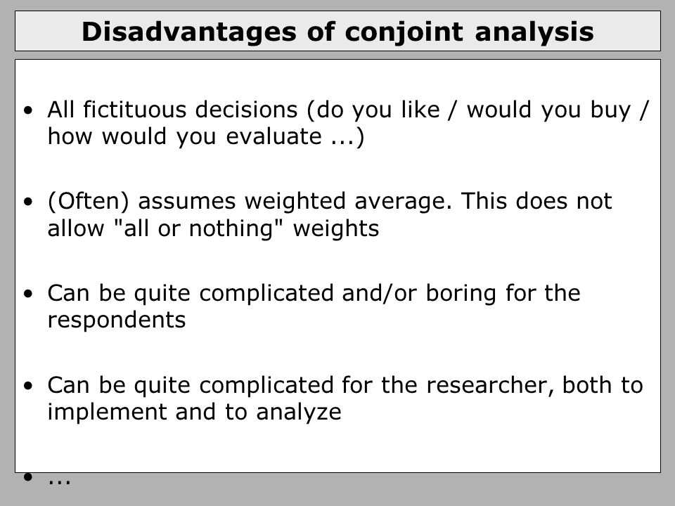 Disadvantages of conjoint analysis All fictituous decisions (do you like / would you buy / how would you evaluate...) (Often) assumes weighted average.