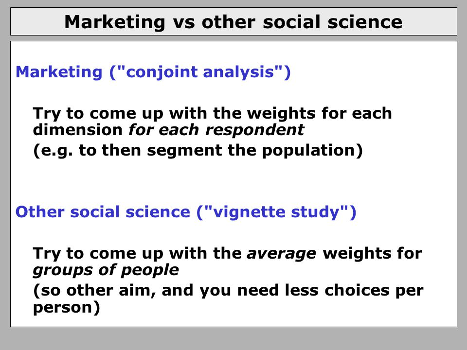 Marketing vs other social science Marketing ( conjoint analysis ) Try to come up with the weights for each dimension for each respondent (e.g.