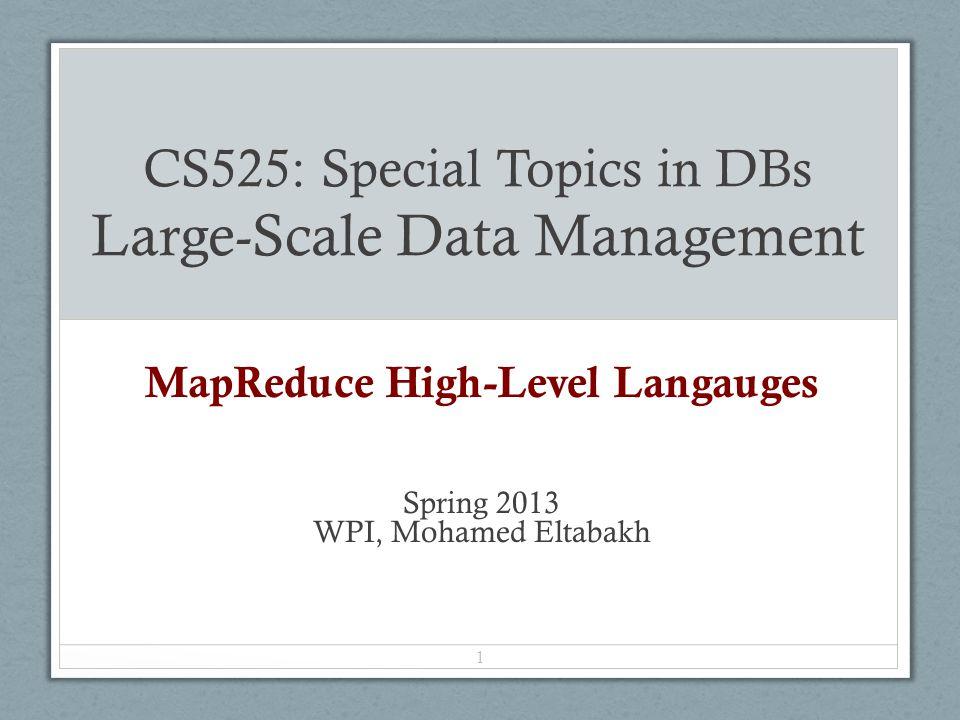 CS525: Special Topics in DBs Large-Scale Data Management MapReduce High-Level Langauges Spring 2013 WPI, Mohamed Eltabakh 1