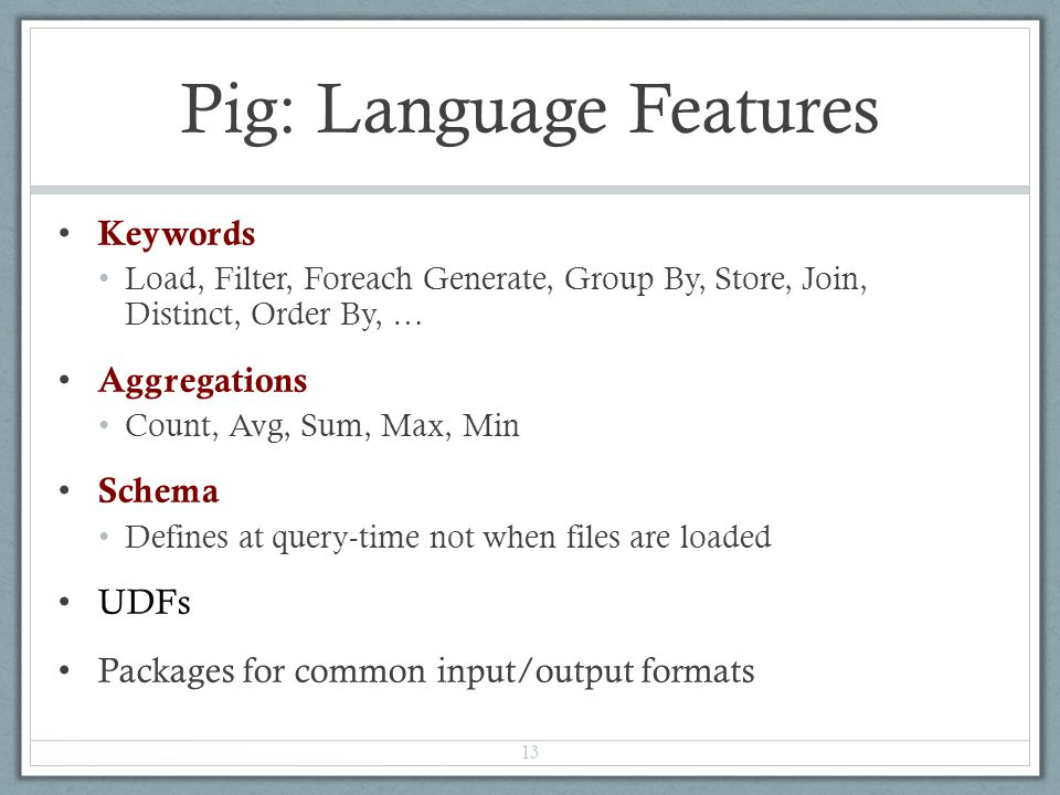 Pig: Language Features Keywords Load, Filter, Foreach Generate, Group By, Store, Join, Distinct, Order By, … Aggregations Count, Avg, Sum, Max, Min Schema Defines at query-time not when files are loaded UDFs Packages for common input/output formats 13